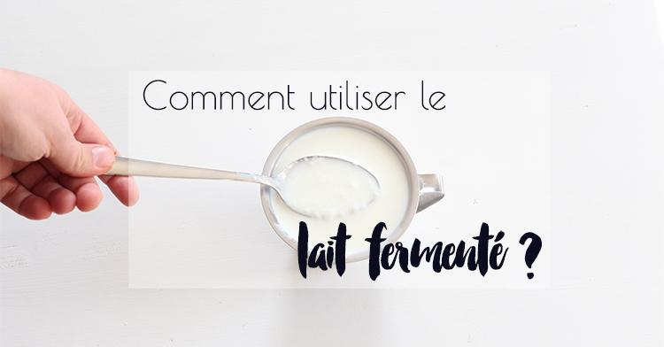 Comment utiliser et par quoi remplacer le lait fermenté
